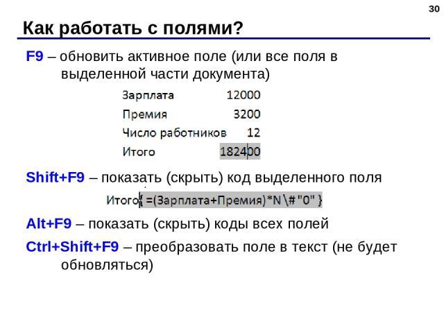 Как работать с полями? * F9 – обновить активное поле (или все поля в выделенной части документа) Shift+F9 – показать (скрыть) код выделенного поля Alt+F9 – показать (скрыть) коды всех полей Ctrl+Shift+F9 – преобразовать поле в текст (не будет обновляться)