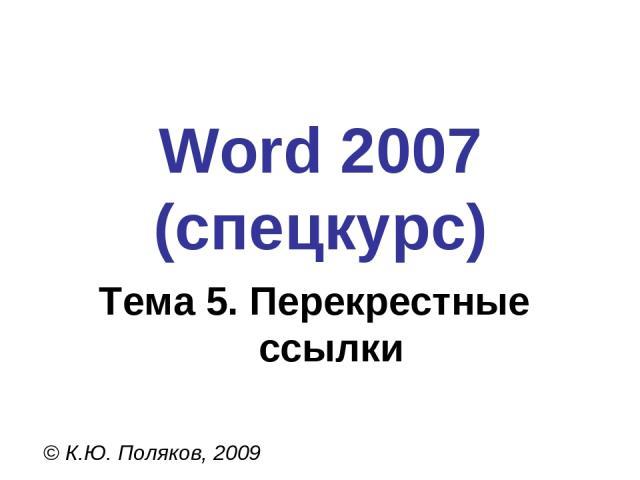 Word 2007 (спецкурс) © К.Ю. Поляков, 2009 Тема 5. Перекрестные ссылки
