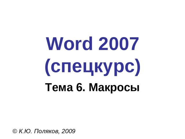 Word 2007 (спецкурс) © К.Ю. Поляков, 2009 Тема 6. Макросы