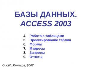 БАЗЫ ДАННЫХ. ACCESS 2003 © К.Ю. Поляков, 2007 Работа с таблицами Проектирование