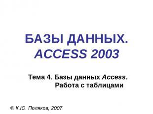 БАЗЫ ДАННЫХ. ACCESS 2003 © К.Ю. Поляков, 2007 Тема 4. Базы данных Access. Работа