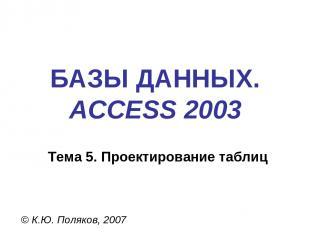 БАЗЫ ДАННЫХ. ACCESS 2003 © К.Ю. Поляков, 2007 Тема 5. Проектирование таблиц