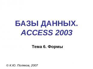 БАЗЫ ДАННЫХ. ACCESS 2003 © К.Ю. Поляков, 2007 Тема 6. Формы