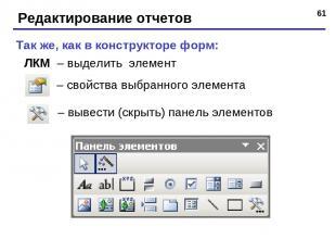 * Редактирование отчетов – вывести (скрыть) панель элементов – свойства выбранно