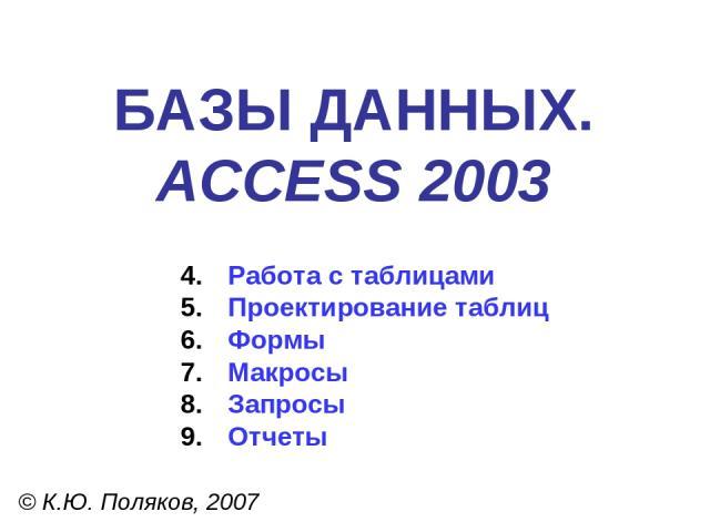 БАЗЫ ДАННЫХ. ACCESS 2003 © К.Ю. Поляков, 2007 Работа с таблицами Проектирование таблиц Формы Макросы Запросы Отчеты