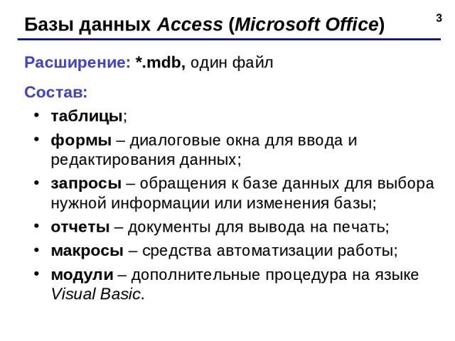 * Базы данных Access (Microsoft Office) Расширение: *.mdb, один файл Состав: таблицы; формы – диалоговые окна для ввода и редактирования данных; запросы – обращения к базе данных для выбора нужной информации или изменения базы; отчеты – документы дл…