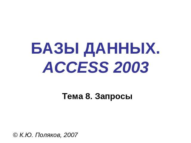 БАЗЫ ДАННЫХ. ACCESS 2003 © К.Ю. Поляков, 2007 Тема 8. Запросы