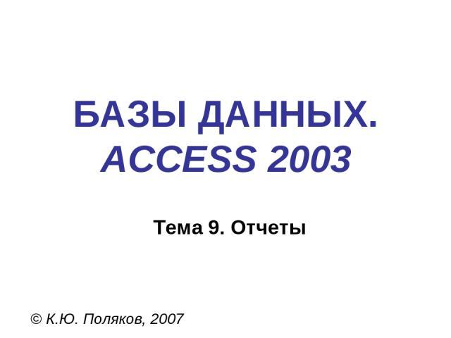 БАЗЫ ДАННЫХ. ACCESS 2003 © К.Ю. Поляков, 2007 Тема 9. Отчеты