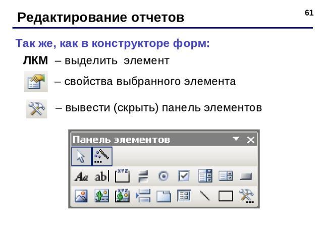 * Редактирование отчетов – вывести (скрыть) панель элементов – свойства выбранного элемента Так же, как в конструкторе форм: ЛКМ – выделить элемент
