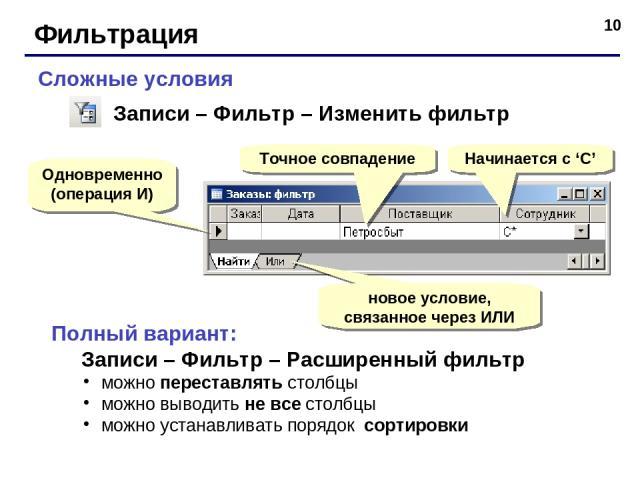 * Фильтрация Сложные условия Одновременно (операция И) Начинается с 'С' новое условие, связанное через ИЛИ Записи – Фильтр – Изменить фильтр Полный вариант: Записи – Фильтр – Расширенный фильтр можно переставлять столбцы можно выводить не все столбц…