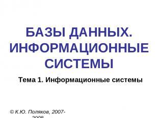 БАЗЫ ДАННЫХ. ИНФОРМАЦИОННЫЕ СИСТЕМЫ © К.Ю. Поляков, 2007-2008 Тема 1. Информацио