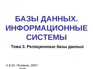 БАЗЫ ДАННЫХ. ИНФОРМАЦИОННЫЕ СИСТЕМЫ © К.Ю. Поляков, 2007-2008 Тема 3. Реляционны