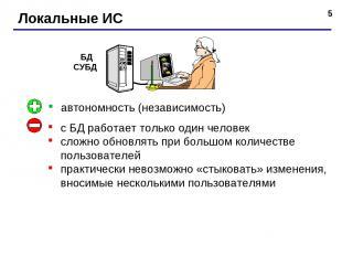 * Локальные ИС автономность (независимость) с БД работает только один человек сл