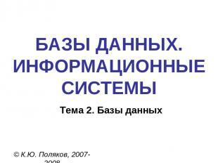 БАЗЫ ДАННЫХ. ИНФОРМАЦИОННЫЕ СИСТЕМЫ © К.Ю. Поляков, 2007-2008 Тема 2. Базы данны