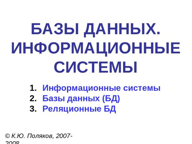 БАЗЫ ДАННЫХ. ИНФОРМАЦИОННЫЕ СИСТЕМЫ © К.Ю. Поляков, 2007-2008 Информационные системы Базы данных (БД) Реляционные БД