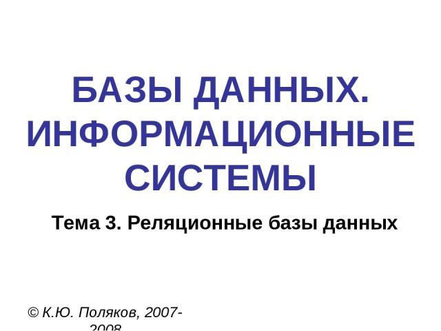 БАЗЫ ДАННЫХ. ИНФОРМАЦИОННЫЕ СИСТЕМЫ © К.Ю. Поляков, 2007-2008 Тема 3. Реляционные базы данных
