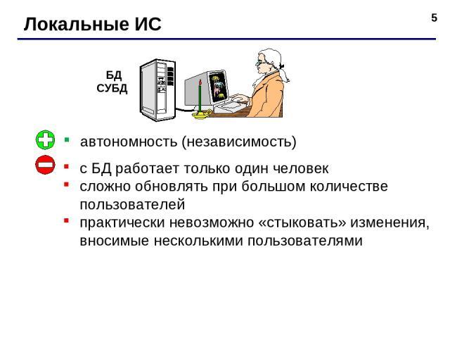 * Локальные ИС автономность (независимость) с БД работает только один человек сложно обновлять при большом количестве пользователей практически невозможно «стыковать» изменения, вносимые несколькими пользователями