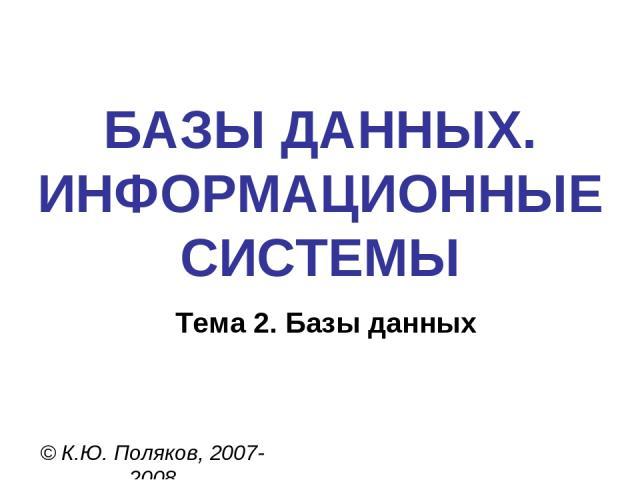БАЗЫ ДАННЫХ. ИНФОРМАЦИОННЫЕ СИСТЕМЫ © К.Ю. Поляков, 2007-2008 Тема 2. Базы данных