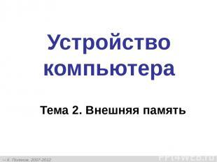Устройство компьютера Тема 2. Внешняя память К. Поляков, 2007-2012 http://kpolya