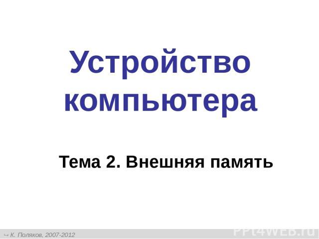 Устройство компьютера Тема 2. Внешняя память К. Поляков, 2007-2012 http://kpolyakov.narod.ru