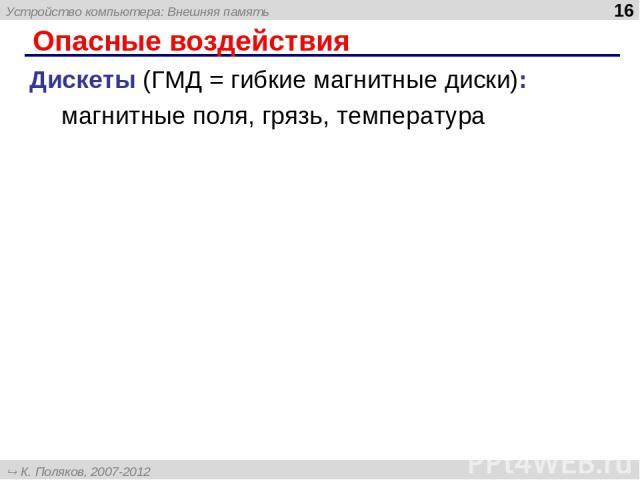Опасные воздействия Дискеты (ГМД = гибкие магнитные диски): магнитные поля, грязь, температура Устройство компьютера: Внешняя память * К. Поляков, 2007-2012 http://kpolyakov.narod.ru