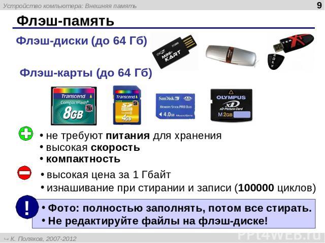 Флэш-память Флэш-диски (до 64 Гб) Флэш-карты (до 64 Гб) не требуют питания для хранения высокая скорость компактность высокая цена за 1 Гбайт изнашивание при стирании и записи (100000 циклов) Устройство компьютера: Внешняя память * К. Поляков, 2007-…