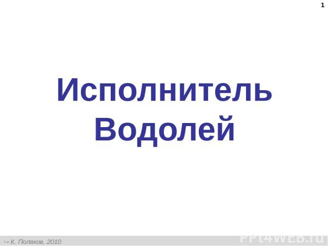 * Исполнитель Водолей К. Поляков, 2010 http://kpolyakov.narod.ru