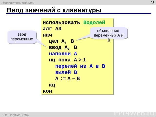 Ввод значений с клавиатуры * использовать Водолей алг А3 нач цел А, B ввод А, B наполни A нц пока A > 1 перелей из A в B вылей B A := A – B кц кон ввод переменных объявление переменных А и B Исполнитель Водолей К. Поляков, 2010 http://kpolyakov.narod.ru