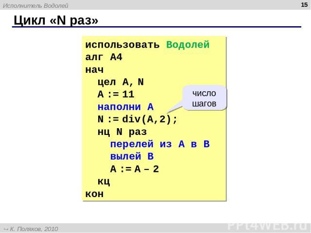 Цикл «N раз» * использовать Водолей алг А4 нач цел А, N А := 11 наполни A N := div(A,2); нц N раз перелей из A в B вылей B A := A – 2 кц кон число шагов Исполнитель Водолей К. Поляков, 2010 http://kpolyakov.narod.ru