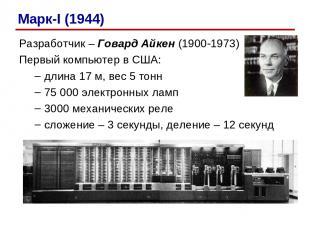 Разработчик – Говард Айкен (1900-1973) Первый компьютер в США: длина 17 м, вес 5