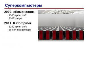 2009. «Ломоносов» 1300 трлн. оп/c 33072 ядра 2011. K Computer 8162 трлн. оп/c 68