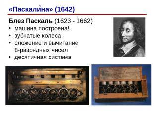 Блез Паскаль (1623 - 1662) машина построена! зубчатые колеса сложение и вычитани