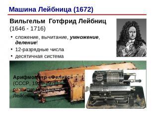 Вильгельм Готфрид Лейбниц (1646 - 1716) сложение, вычитание, умножение, деление!