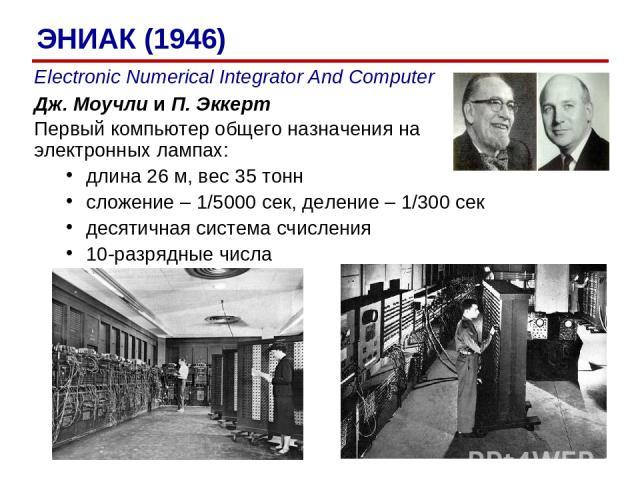 Electronic Numerical Integrator And Computer Дж. Моучли и П. Эккерт Первый компьютер общего назначения на электронных лампах: длина 26 м, вес 35 тонн сложение – 1/5000 сек, деление – 1/300 сек десятичная система счисления 10-разрядные числа ЭНИАК (1946)