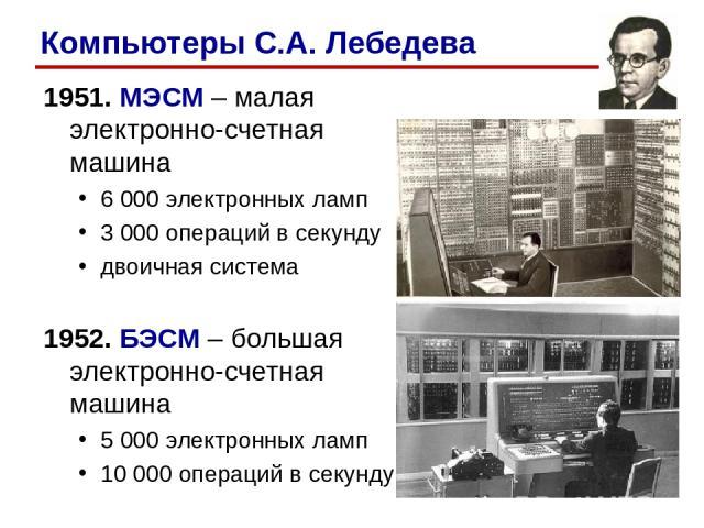 1951. МЭСМ – малая электронно-счетная машина 6 000 электронных ламп 3 000 операций в секунду двоичная система 1952. БЭСМ – большая электронно-счетная машина 5 000 электронных ламп 10 000 операций в секунду Компьютеры С.А. Лебедева