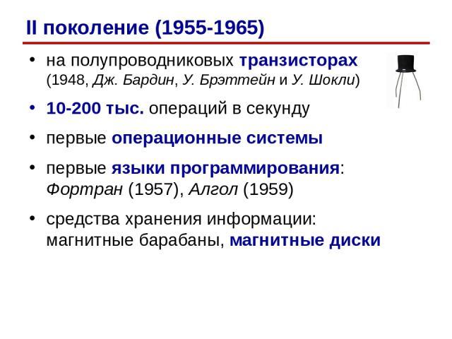 на полупроводниковых транзисторах (1948, Дж. Бардин, У. Брэттейн и У. Шокли) 10-200 тыс. операций в секунду первые операционные системы первые языки программирования: Фортран (1957), Алгол (1959) средства хранения информации: магнитные барабаны, маг…