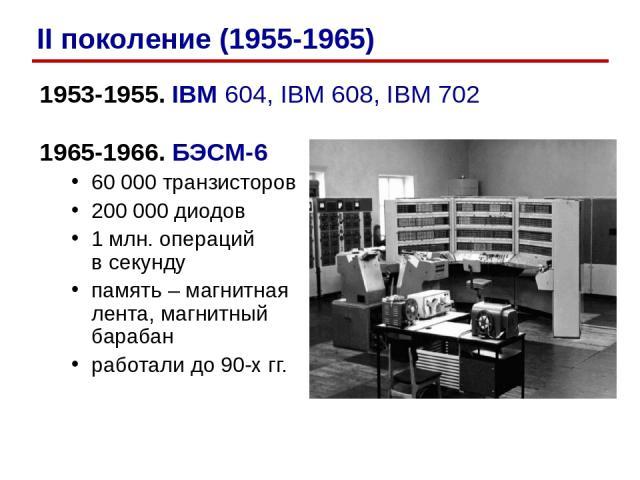 1953-1955. IBM 604, IBM 608, IBM 702 1965-1966. БЭСМ-6 60 000 транзисторов 200 000 диодов 1 млн. операций в секунду память – магнитная лента, магнитный барабан работали до 90-х гг. II поколение (1955-1965)