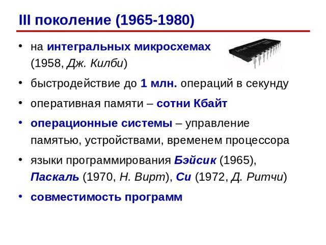 на интегральных микросхемах (1958, Дж. Килби) быстродействие до 1 млн. операций в секунду оперативная памяти – сотни Кбайт операционные системы – управление памятью, устройствами, временем процессора языки программирования Бэйсик (1965), Паскаль (19…