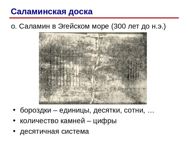 о. Саламин в Эгейском море (300 лет до н.э.) бороздки – единицы, десятки, сотни, … количество камней – цифры десятичная система Саламинская доска