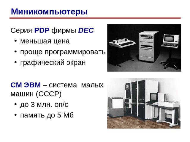 Серия PDP фирмы DEC меньшая цена проще программировать графический экран СМ ЭВМ – система малых машин (СССР) до 3 млн. оп/c память до 5 Мб Миникомпьютеры