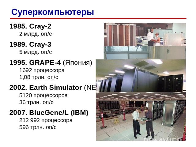 1985. Cray-2 2 млрд. оп/c 1989. Cray-3 5 млрд. оп/c 1995. GRAPE-4 (Япония) 1692 процессора 1,08 трлн. оп/c 2002. Earth Simulator (NEC) 5120 процессоров 36 трлн. оп/c 2007. BlueGene/L (IBM) 212 992 процессора 596 трлн. оп/c Суперкомпьютеры