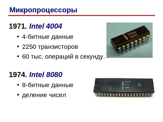 1971. Intel 4004 4-битные данные 2250 транзисторов 60 тыс. операций в секунду. 1974. Intel 8080 8-битные данные деление чисел Микропроцессоры