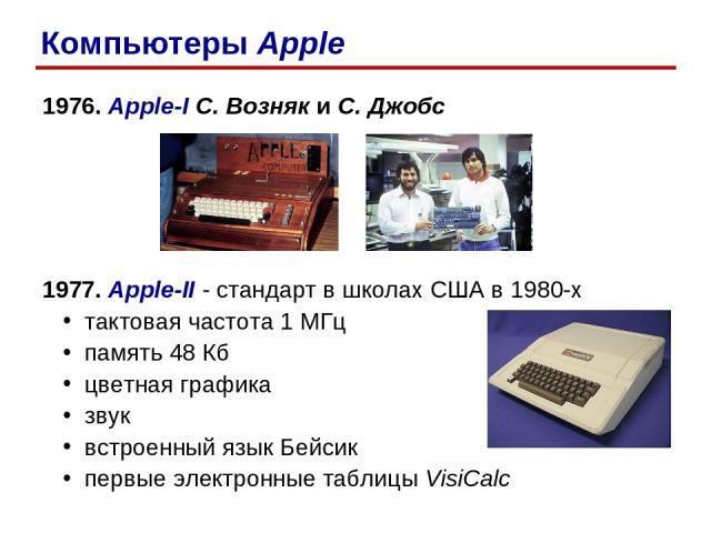 1976. Apple-I С. Возняк и С. Джобс 1977. Apple-II - стандарт в школах США в 1980-х тактовая частота 1 МГц память 48 Кб цветная графика звук встроенный язык Бейсик первые электронные таблицы VisiCalc Компьютеры Apple