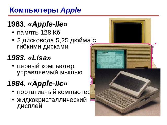 1983. «Apple-IIe» память 128 Кб 2 дисковода 5,25 дюйма с гибкими дисками 1983. «Lisa» первый компьютер, управляемый мышью 1984. «Apple-IIc» портативный компьютер жидкокристаллический дисплей Компьютеры Apple