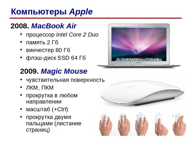 2008. MacBook Air процессор Intel Core 2 Duo память 2 Гб винчестер 80 Гб флэш-диск SSD 64 Гб 2009. Magic Mouse чувствительная поверхность ЛКМ, ПКМ прокрутка в любом направлении масштаб (+Ctrl) прокрутка двумя пальцами (листание страниц) Компьютеры Apple