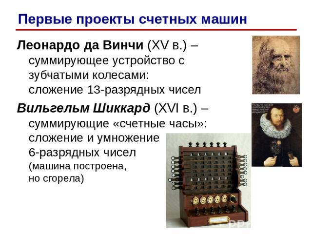 Леонардо да Винчи (XV в.) – суммирующее устройство с зубчатыми колесами: сложение 13-разрядных чисел Вильгельм Шиккард (XVI в.) – суммирующие «счетные часы»: сложение и умножение 6-разрядных чисел (машина построена, но сгорела) Первые проекты счетны…