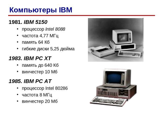 1981. IBM 5150 процессор Intel 8088 частота 4,77 МГц память 64 Кб гибкие диски 5,25 дюйма 1983. IBM PC XT память до 640 Кб винчестер 10 Мб 1985. IBM PC AT процессор Intel 80286 частота 8 МГц винчестер 20 Мб Компьютеры IBM