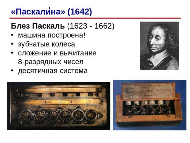 Блез Паскаль (1623 - 1662) машина построена! зубчатые колеса сложение и вычитание 8-разрядных чисел десятичная система ' «Паскалина» (1642)