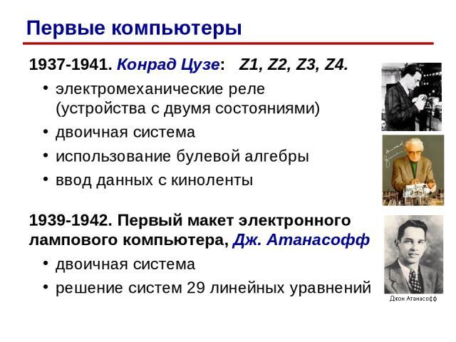 1937-1941. Конрад Цузе: Z1, Z2, Z3, Z4. электромеханические реле (устройства с двумя состояниями) двоичная система использование булевой алгебры ввод данных с киноленты 1939-1942. Первый макет электронного лампового компьютера, Дж. Атанасофф двоична…