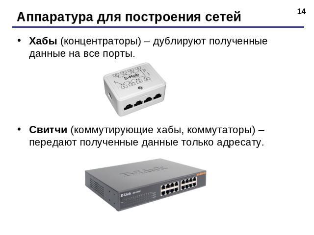 * Аппаратура для построения сетей Хабы (концентраторы) – дублируют полученные данные на все порты. Свитчи (коммутирующие хабы, коммутаторы) – передают полученные данные только адресату.